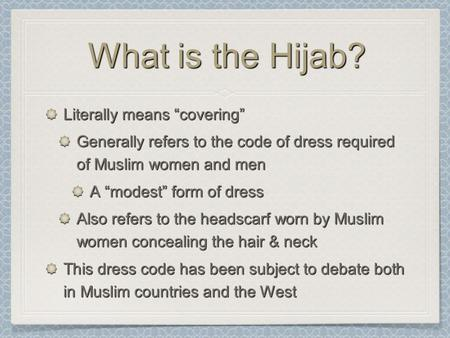 "What is the Hijab? Literally means ""covering"" Generally refers to the code of dress required of Muslim women and men A ""modest"" form of dress Also refers."