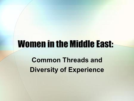 Women in the Middle East: Common Threads and Diversity of Experience.