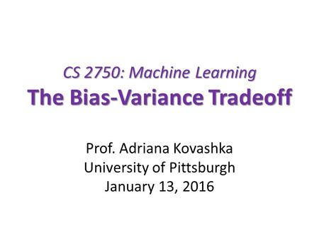 CS 2750: Machine Learning The Bias-Variance Tradeoff Prof. Adriana Kovashka University of Pittsburgh January 13, 2016.