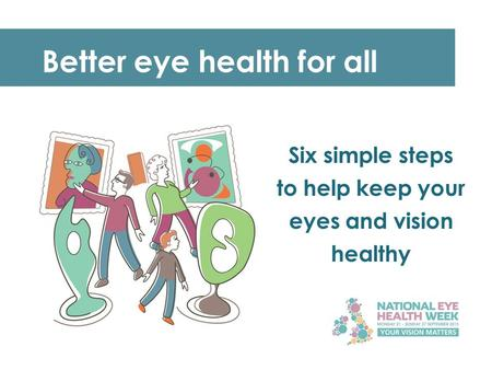 Better eye health for all Six simple steps to help keep your eyes and vision healthy.