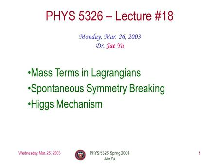 Wednesday, Mar. 26, 2003PHYS 5326, Spring 2003 Jae Yu 1 PHYS 5326 – Lecture #18 Monday, Mar. 26, 2003 Dr. Jae Yu Mass Terms in Lagrangians Spontaneous.