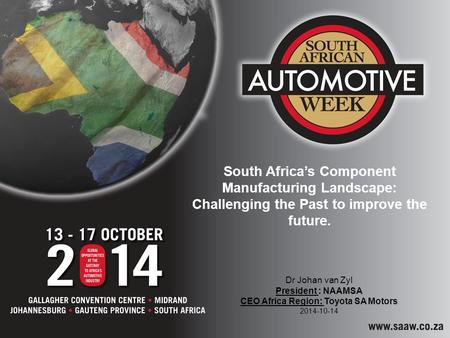 South Africa's Component Manufacturing Landscape: Challenging the Past to improve the future. Dr Johan van Zyl President : NAAMSA CEO Africa Region: Toyota.