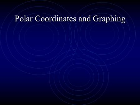 Polar Coordinates and Graphing. Objective To use polar coordinates. To graph polar equations. To graph special curves in polar coordinates.