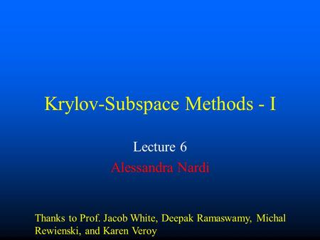 Krylov-Subspace Methods - I Lecture 6 Alessandra Nardi Thanks to Prof. Jacob White, Deepak Ramaswamy, Michal Rewienski, and Karen Veroy.
