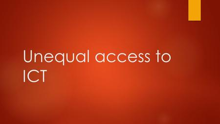 Unequal access to ICT. The digital divide  The gap between people who do not have access to digital technology and those who do. People who have no access.