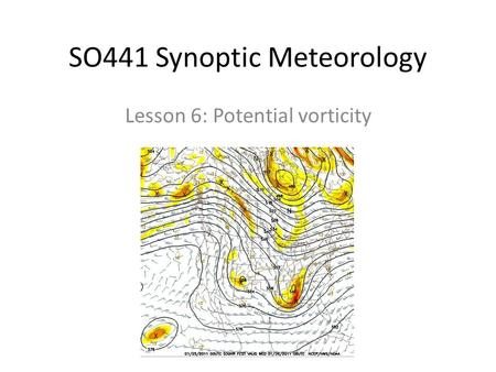 SO441 Synoptic Meteorology Lesson 6: Potential vorticity.