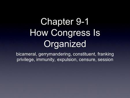 Chapter 9-1 How Congress Is Organized bicameral, gerrymandering, constituent, franking privilege, immunity, expulsion, censure, session.
