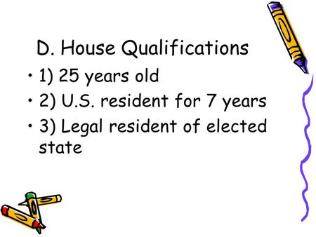 D. House Qualifications 1) 25 years old 2) U.S. resident for 7 years 3) Legal resident of elected state.