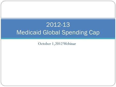 October 1,2012 Webinar 2012-13 Medicaid Global Spending Cap.