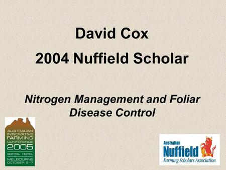 David Cox 2004 Nuffield Scholar Nitrogen Management and Foliar Disease Control.