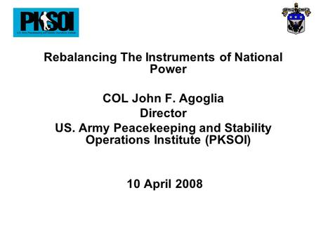 Rebalancing The Instruments of National Power COL John F. Agoglia Director US. Army Peacekeeping and Stability Operations Institute (PKSOI) 10 April 2008.
