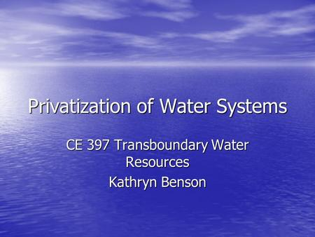 Privatization of Water Systems CE 397 Transboundary Water Resources Kathryn Benson.