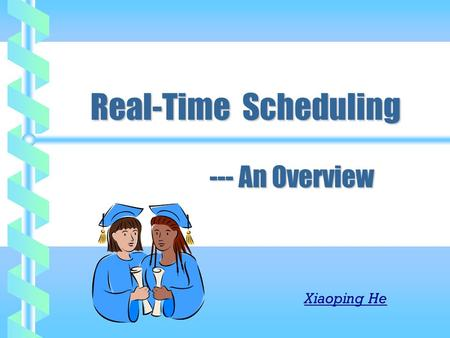 Real-Time Scheduling --- An Overview Real-Time Scheduling --- An Overview Xiaoping He.