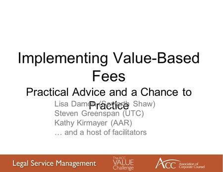 Implementing Value-Based Fees Practical Advice and a Chance to Practice Lisa Damon (Seyfarth Shaw) Steven Greenspan (UTC) Kathy Kirmayer (AAR) … and a.