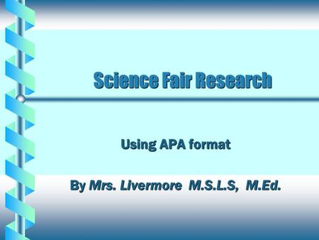 Science Fair Research Science Fair Research Using APA format By Mrs. Livermore M.S.L.S, M.Ed.