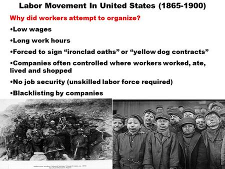 "Labor Movement In United States (1865-1900) Why did workers attempt to organize? Low wages Long work hours Forced to sign ""ironclad oaths"" or ""yellow."