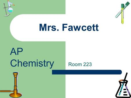 Mrs. Fawcett Room 223 AP Chemistry. THIS IS A COLLEGE COURSE Hand-holding will be extremely limited. You are solely responsible for your grade. There.