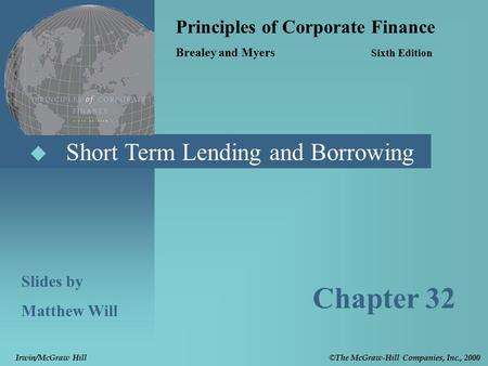 Short Term Lending and Borrowing Principles of Corporate Finance Brealey and Myers Sixth Edition Slides by Matthew Will Chapter 32 © The McGraw-Hill.