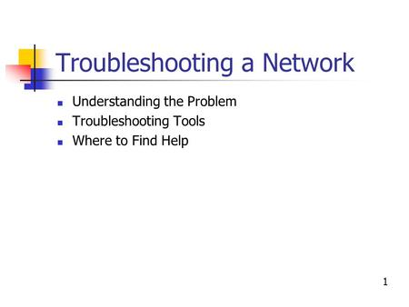 Troubleshooting a Network Understanding the Problem Troubleshooting Tools Where to Find Help 1.