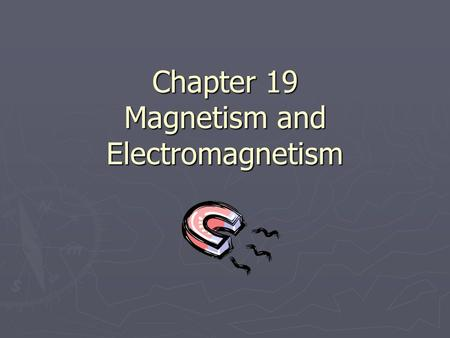 "Chapter 19 Magnetism and Electromagnetism. Magnets (19.1) 19.1 ► Magnets contain a mineral called ""magnetite"" also called ""lodestones"" ► Magnetism= the."