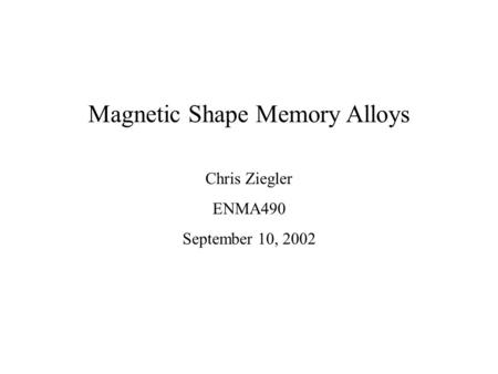 Magnetic Shape Memory Alloys Chris Ziegler ENMA490 September 10, 2002.