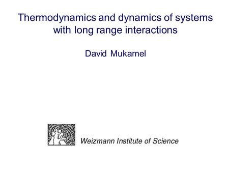 Thermodynamics and dynamics of systems with long range interactions David Mukamel.