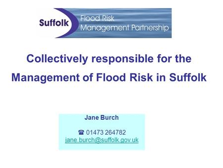 Collectively responsible for the Management of Flood Risk in Suffolk Jane Burch  01473 264782