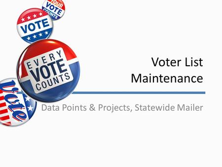 Voter List Maintenance Data Points & Projects, Statewide Mailer.