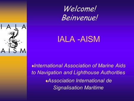 IALA -AISM  International Association of Marine Aids to Navigation and Lighthouse Authorities  Association International de Signalisation Maritime Welcome!