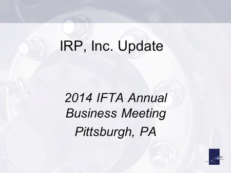 IRP, Inc. Update 2014 IFTA Annual Business Meeting Pittsburgh, PA.