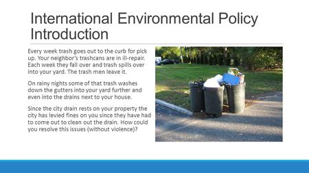 International Environmental Policy Introduction Every week trash goes out to the curb for pick up. Your neighbor's trashcans are in ill-repair. Each week.