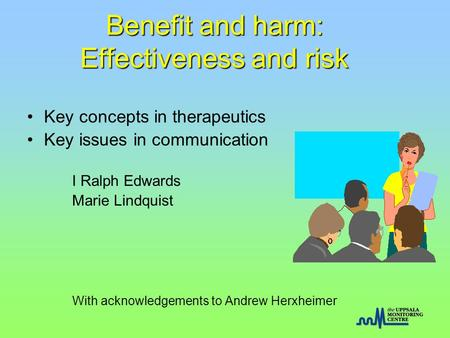 Benefit and harm: Effectiveness and risk Key concepts in therapeutics Key issues in communication I Ralph Edwards Marie Lindquist With acknowledgements.