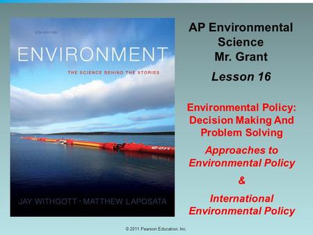 © 2011 Pearson Education, Inc. AP Environmental Science Mr. Grant Lesson 16 Environmental Policy: Decision Making And Problem Solving Approaches to Environmental.