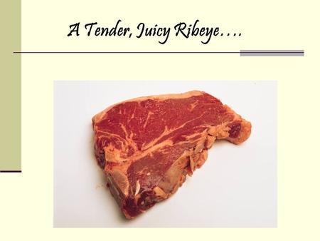 A Tender, Juicy Ribeye….. Cattle Evaluation AGSC 336 – Advanced Animal Science Presented by Mrs. Tusa.