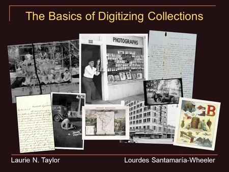 Laurie N. Taylor Lourdes Santamaría-Wheeler The Basics of Digitizing Collections.