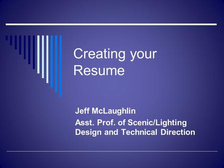 Creating your Resume Jeff McLaughlin Asst. Prof. of Scenic/Lighting Design and Technical Direction.