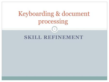 SKILL REFINEMENT Keyboarding & document processing 1.