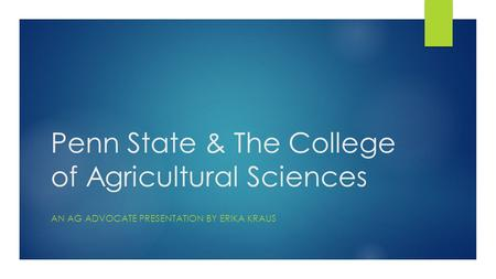 Penn State & The College of Agricultural Sciences AN AG ADVOCATE PRESENTATION BY ERIKA KRAUS.