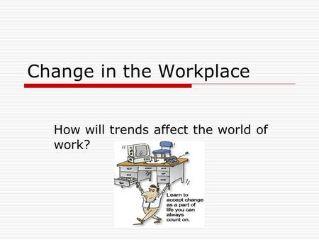 Change in the Workplace How will trends affect the world of work?