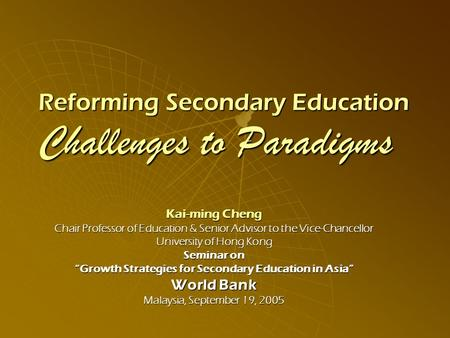 Reforming Secondary Education Challenges to Paradigms Kai-ming Cheng Chair Professor of Education & Senior Advisor to the Vice-Chancellor University of.