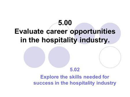 5.00 Evaluate career opportunities in the hospitality industry. 5.02 Explore the skills needed for success in the hospitality industry.
