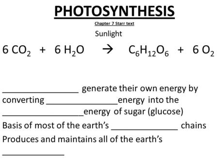 PHOTOSYNTHESIS Chapter 7 Starr text Sunlight 6 CO 2 + 6 H 2 O  C 6 H 12 O 6 + 6 O 2 ________________ generate their own energy by converting _______________energy.