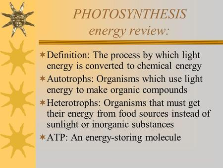 PHOTOSYNTHESIS energy review:  Definition: The process by which light energy is converted to chemical energy  Autotrophs: Organisms which use light energy.