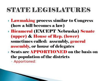  Lawmaking process similar to Congress (how a bill becomes a law)  Bicameral (EXCEPT Nebraska) Senate (upper) & House of Rep. (lower) sometimes called: