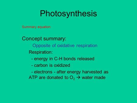 Photosynthesis Summary equation: Concept summary: Opposite of oxidative respiration Respiration: - energy in C-H bonds released - carbon is oxidized -