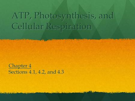 ATP, Photosynthesis, and Cellular Respiration Chapter 4 Sections 4.1, 4.2, and 4.3.