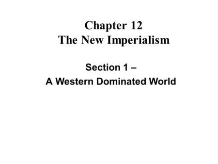 Chapter 12 The New Imperialism Section 1 – A Western Dominated World.
