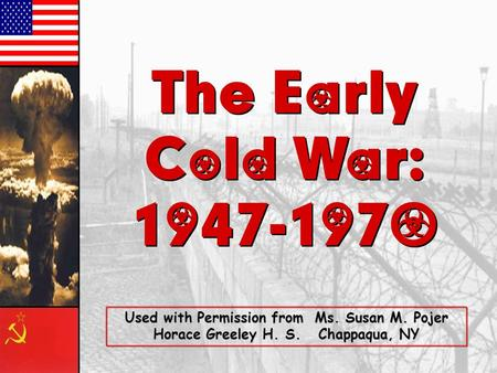The Early Cold War: 1947-1970 The Early Cold War: 1947-1970 Used with Permission from Ms. Susan M. Pojer Horace Greeley H. S. Chappaqua, NY.