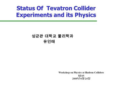 Status Of Tevatron Collider Experiments and its Physics 성균관 대학교 물리학과 유인태 유인태 Workshop on Physics at Hadron Colliders KIAS 2005 년 6 월 24 일.