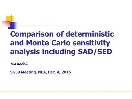 Comparison of deterministic and Monte Carlo sensitivity analysis including SAD/SED Ivo Kodeli, SG39 Meeting, NEA, Dec. 4, 2015.